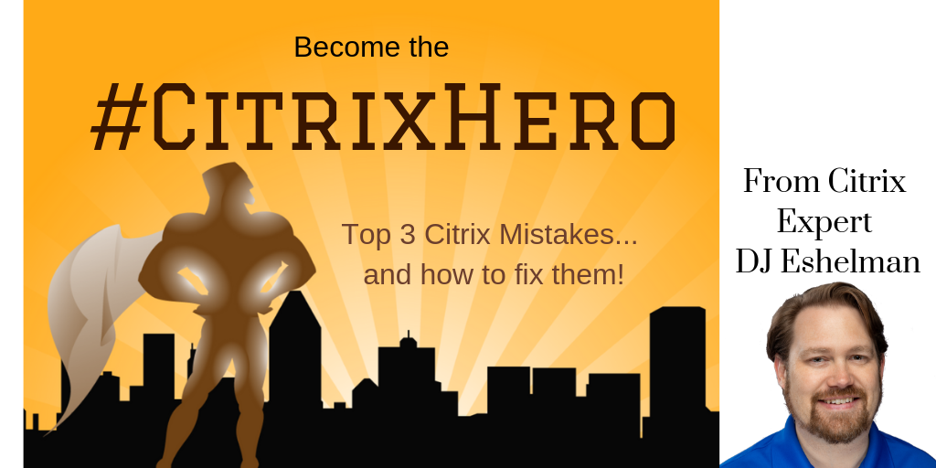 Top 3 Citrix Mistakes – How to Be a #CitrixHero!